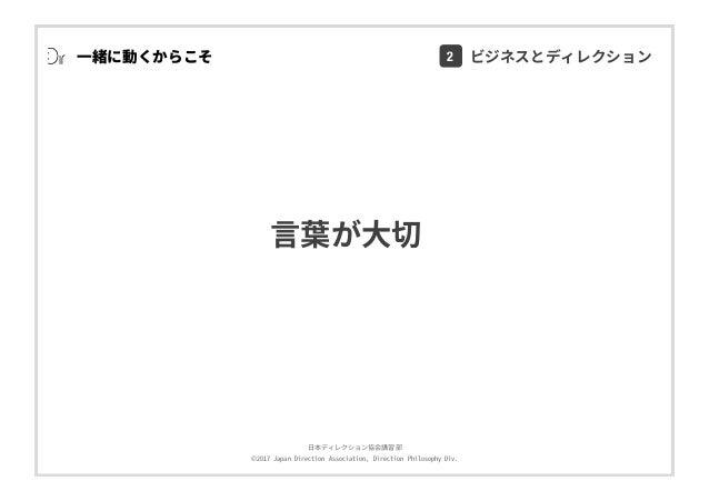 ⽇本ディレクション協会講習部 ©2017 Japan Direction Association, Direction Philosophy Div. ⼀緒に動くからこそ ⾔葉が⼤切 2 ビジネスとディレクション