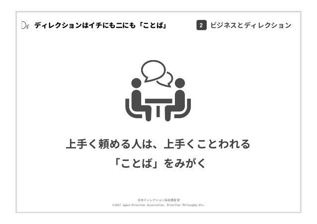 ⽇本ディレクション協会講習部 ©2017 Japan Direction Association, Direction Philosophy Div. ディレクションはイチにも⼆にも「ことば」 上⼿く頼める⼈は、上⼿くことわれる 「ことば」をみ...