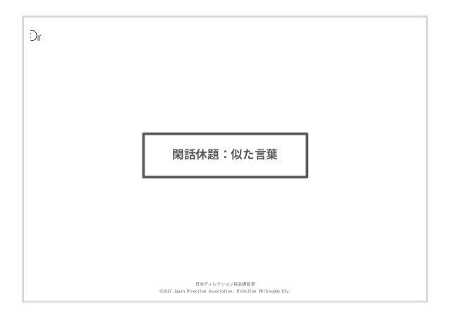 ⽇本ディレクション協会講習部 ©2017 Japan Direction Association, Direction Philosophy Div. 閑話休題:似た⾔葉 閑話休題:似た⾔葉