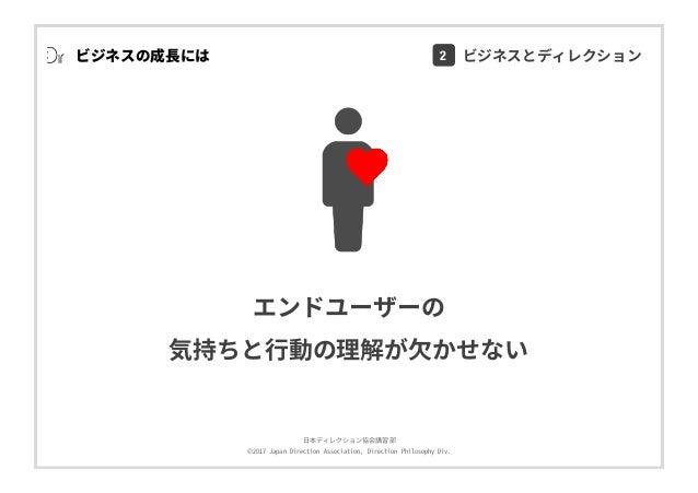 ⽇本ディレクション協会講習部 ©2017 Japan Direction Association, Direction Philosophy Div. ビジネスの成⻑には エンドユーザーの 気持ちと⾏動の理解が⽋かせない ¥ 2 ビジネスとディ...