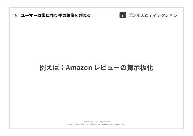 ⽇本ディレクション協会講習部 ©2017 Japan Direction Association, Direction Philosophy Div. 例えば:Amazon レビューの掲⽰板化 ユーザーは常に作り⼿の想像を超える 2 ビジネスと...