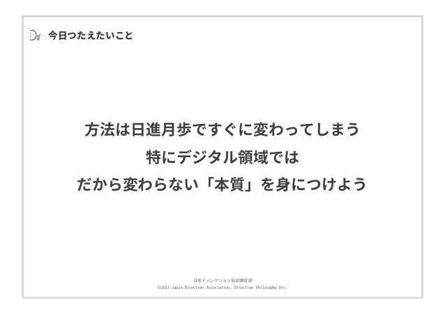 ⽇本ディレクション協会講習部 ©2017 Japan Direction Association, Direction Philosophy Div. 今⽇つたえたいこと ⽅法は⽇進⽉歩ですぐに変わってしまう 特にデジタル領域では だから変わら...