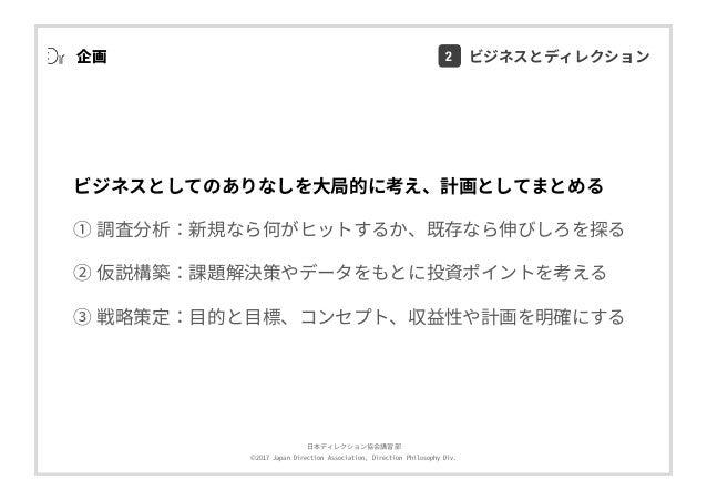 ⽇本ディレクション協会講習部 ©2017 Japan Direction Association, Direction Philosophy Div. 企画 ビジネスとしてのありなしを⼤局的に考え、計画としてまとめる ① 調査分析:新規なら何が...