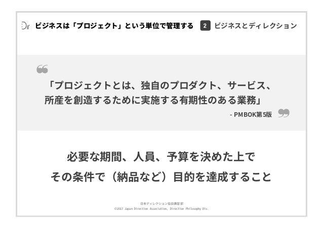 ⽇本ディレクション協会講習部 ©2017 Japan Direction Association, Direction Philosophy Div. 「プロジェクトとは、独⾃のプロダクト、サービス、 所産を創造するために実施する有期性のある業...
