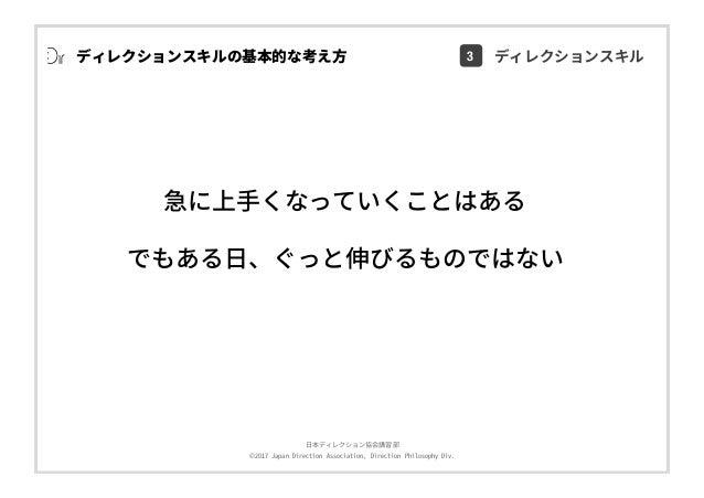 ⽇本ディレクション協会講習部 ©2017 Japan Direction Association, Direction Philosophy Div. 急に上⼿くなっていくことはある でもある⽇、ぐっと伸びるものではない ディレクションスキルの...