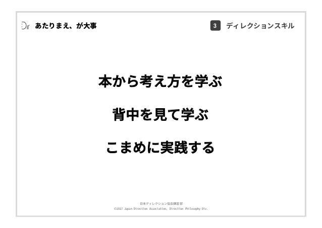 ⽇本ディレクション協会講習部 ©2017 Japan Direction Association, Direction Philosophy Div. 本から考え⽅を学ぶ 背中を⾒て学ぶ こまめに実践する あたりまえ、が⼤事 3 ディレクション...