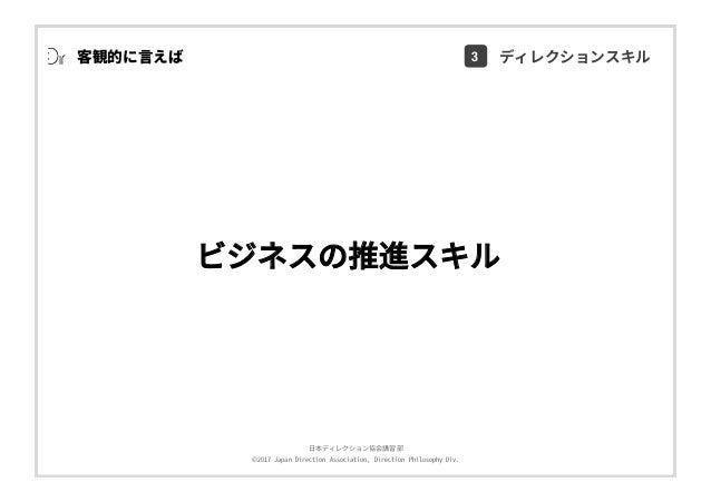 ⽇本ディレクション協会講習部 ©2017 Japan Direction Association, Direction Philosophy Div. ビジネスの推進スキル 客観的に⾔えば 3 ディレクションスキル