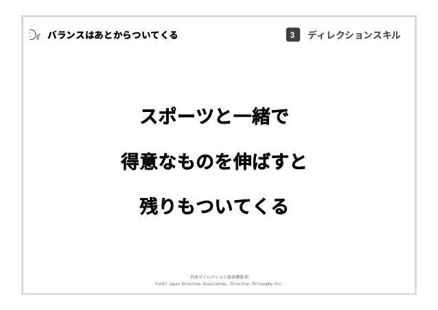 ⽇本ディレクション協会講習部 ©2017 Japan Direction Association, Direction Philosophy Div. スポーツと⼀緒で 得意なものを伸ばすと 残りもついてくる バランスはあとからついてくる 3 ...