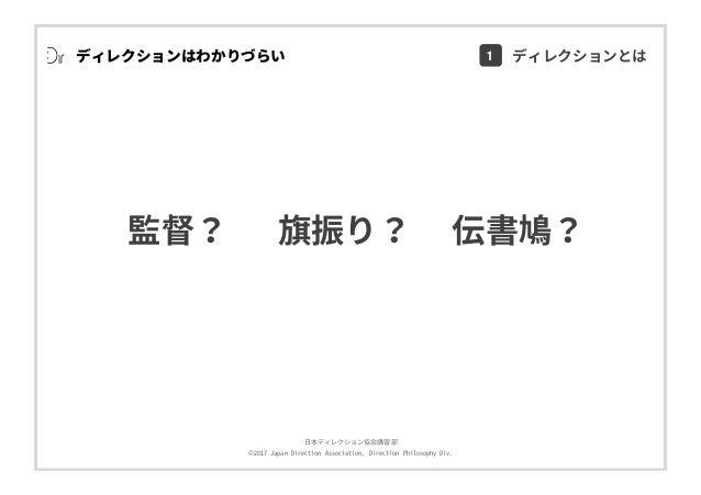 ⽇本ディレクション協会講習部 ©2017 Japan Direction Association, Direction Philosophy Div. ディレクションはわかりづらい 旗振り?監督? 伝書鳩? 1 ディレクションとは