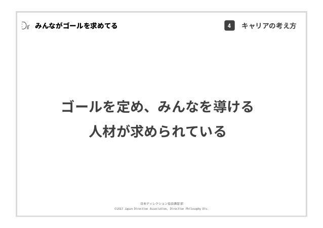 ⽇本ディレクション協会講習部 ©2017 Japan Direction Association, Direction Philosophy Div. ゴールを定め、みんなを導ける ⼈材が求められている みんながゴールを求めてる 4 キャリアの...