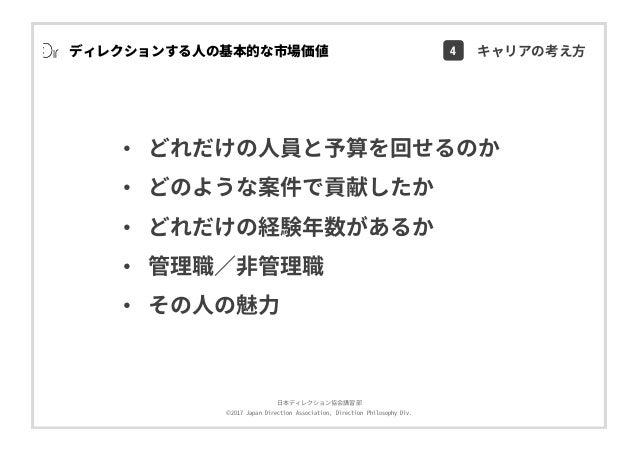 ⽇本ディレクション協会講習部 ©2017 Japan Direction Association, Direction Philosophy Div. • どれだけの⼈員と予算を回せるのか • どのような案件で貢献したか • どれだけの経験年数...