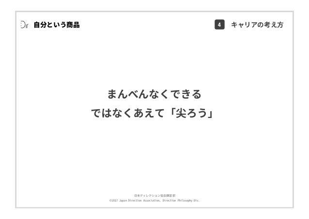 ⽇本ディレクション協会講習部 ©2017 Japan Direction Association, Direction Philosophy Div. まんべんなくできる ではなくあえて「尖ろう」 ⾃分という商品 4 キャリアの考え⽅
