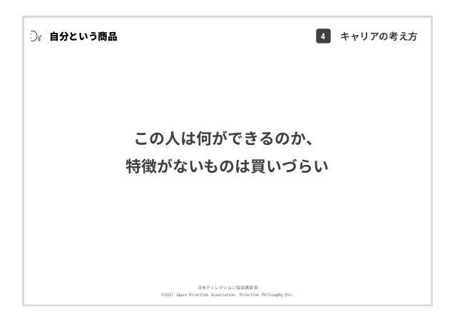 ⽇本ディレクション協会講習部 ©2017 Japan Direction Association, Direction Philosophy Div. この⼈は何ができるのか、 特徴がないものは買いづらい ⾃分という商品 4 キャリアの考え⽅