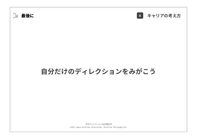 ⽇本ディレクション協会講習部 ©2017 Japan Direction Association, Direction Philosophy Div. ⾃分だけのディレクションをみがこう 最後に 4 キャリアの考え⽅