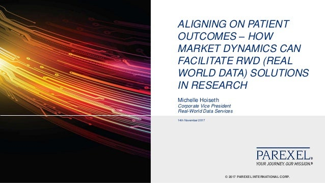 © 2017 PAREXEL INTERNATIONAL CORP. ALIGNING ON PATIENT OUTCOMES – HOW MARKET DYNAMICS CAN FACILITATE RWD (REAL WORLD DATA)...