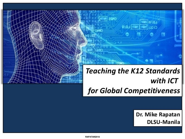 Dr. Mike Rapatan DLSU-Manila RAPATAN2018 Teaching the K12 Standards with ICT for Global Competitiveness