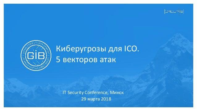 Киберугрозы для ICO. 5 векторов атак 29 марта 2018 IT Security Conference, Минск