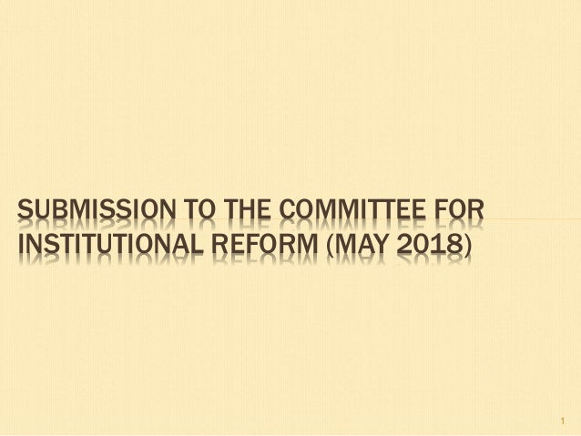 SUBMISSION TO THE COMMITTEE FOR INSTITUTIONAL REFORM (MAY 2018) 1