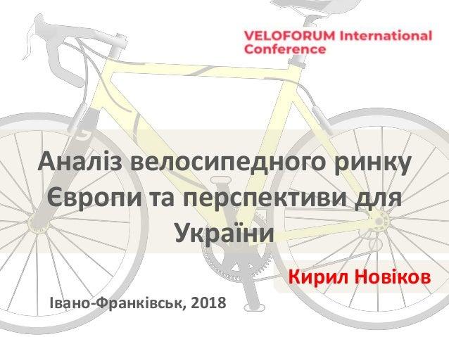 Аналіз велосипедного ринку Європи та перспективи для України Івано-Франківськ, 2018 Кирил Новіков