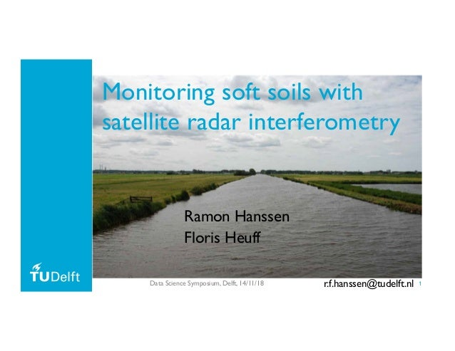 1 Monitoring soft soils with satellite radar interferometry Ramon Hanssen Floris Heuff Data Science Symposium, Delft, 14/1...