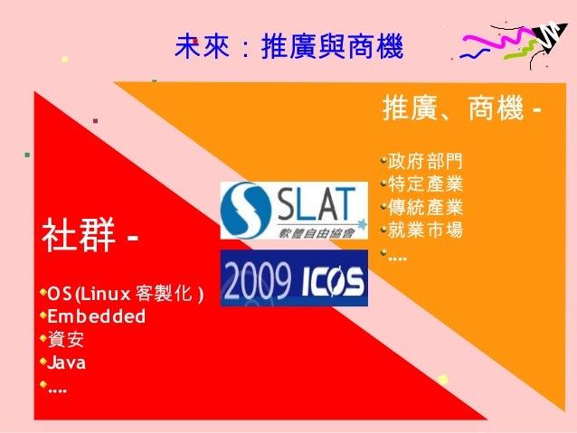 未來:推廣與商機 社群 - OS(Linux 客製化 ) Embedded 資安 Java .... 推廣、商機 - 政府部門 特定產業 傳統產業 就業市場 ....