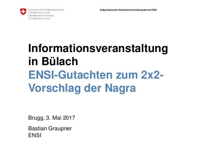 Eidgenössisches Nuklearsicherheitsinspektorat ENSI ENSI Informationsveranstaltung in Bülach ENSI-Gutachten zum 2x2- Vorsch...