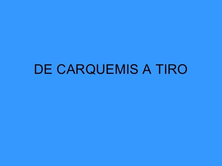 DE CARQUEMIS A TIRO
