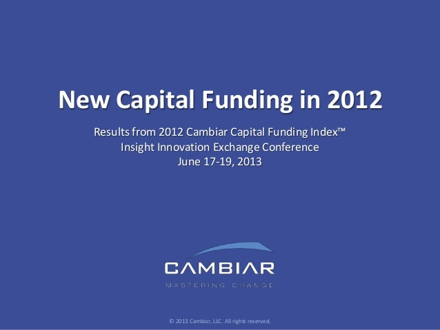 New Capital Funding in 2012Results from 2012 Cambiar Capital Funding Index™Insight Innovation Exchange ConferenceJune 17-1...