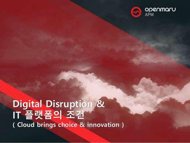 Digital Disruption & IT 플랫폼의 조건 ( Cloud brings choice & innovation )