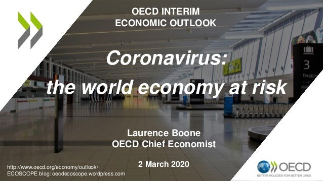 Laurence Boone OECD Chief Economist 2 March 2020 OECD INTERIM ECONOMIC OUTLOOK Coronavirus: the world economy at risk http...