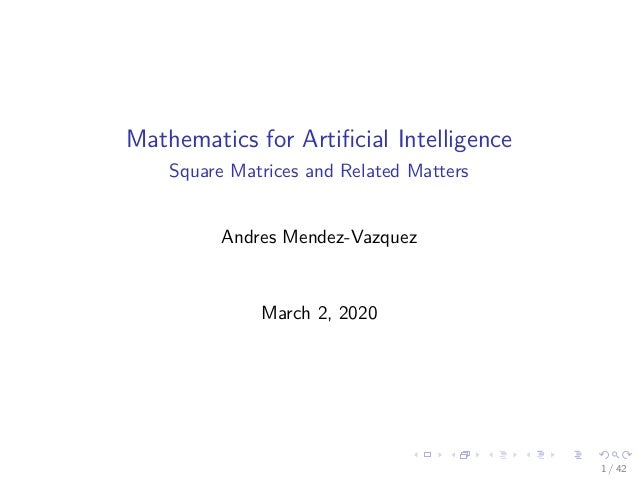 Mathematics for Artificial Intelligence Square Matrices and Related Matters Andres Mendez-Vazquez March 2, 2020 1 / 42