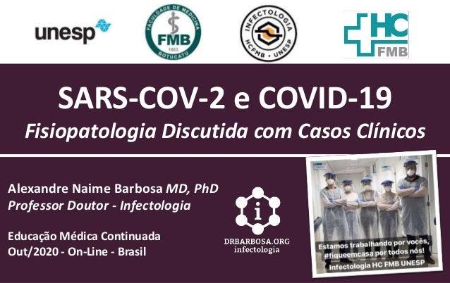 SARS-COV-2 e COVID-19 Fisiopatologia Discutida com Casos Cl�nicos Alexandre Naime Barbosa MD, PhD Professor Doutor - Infec...