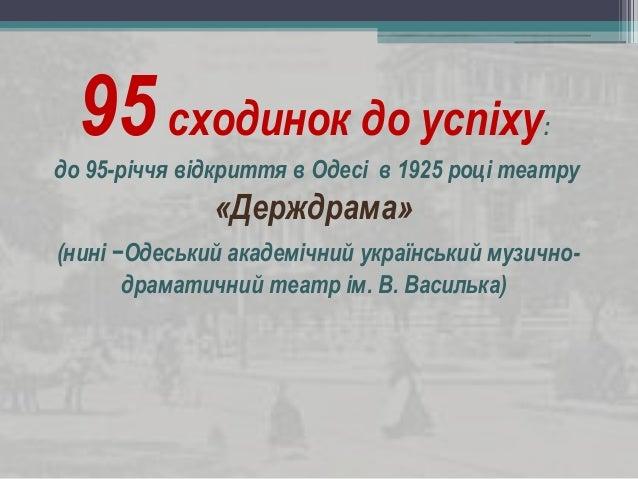 95сходинок до успіху: до 95-річчя відкриття в Одесі в 1925 році театру «Держдрама» (нині −Одеський академічний український...