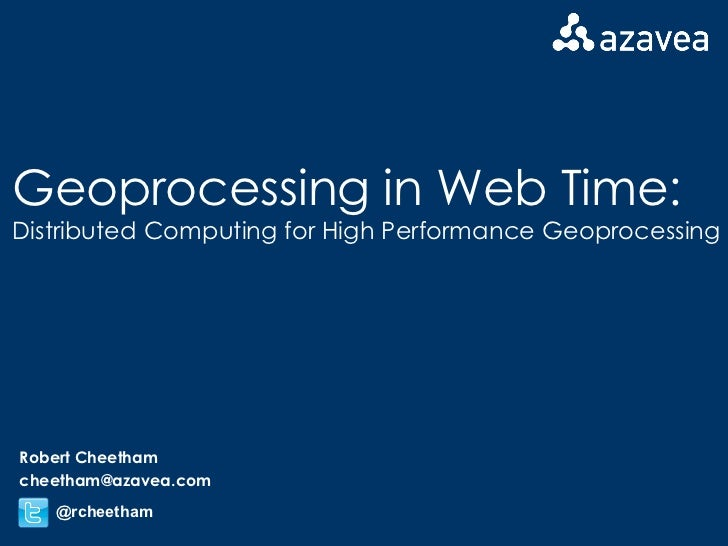 Geoprocessing in Web Time: Distributed Computing for High Performance Geoprocessing Robert Cheetham [email_address] @rchee...