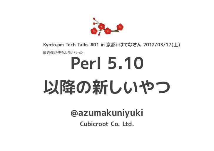 Kyoto.pm Tech Talks #01 in 京都::はてなさん 2012/03/17(土)最近僕が使うようになった  Perl 5.10以降の新しいやつ          @azumakuniyuki             Cubi...