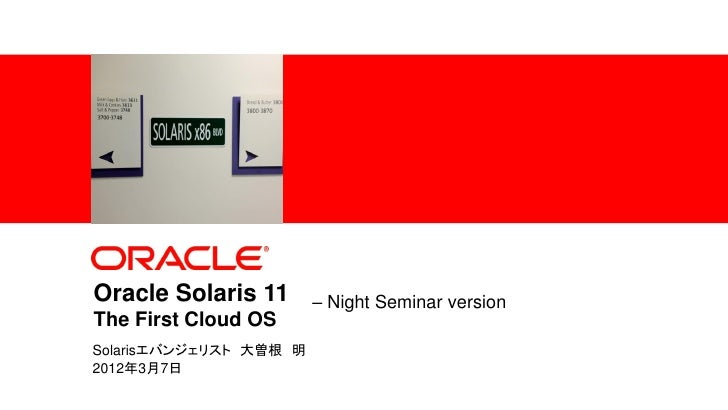 Oracle Solaris 11                                            – Night Seminar version                  The First Cloud OS  ...