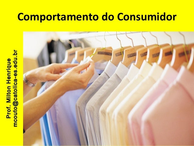 Prof. Milton Henrique mcouto@catolica-es.edu.br  Comportamento do Consumidor