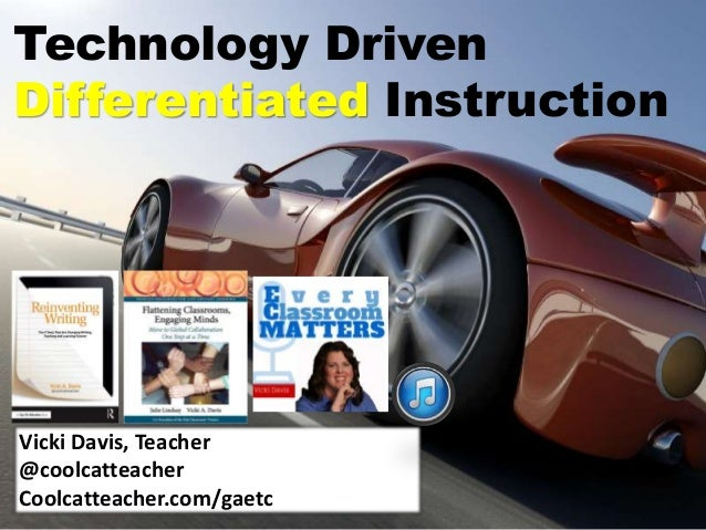 Technology Driven Differentiated Instruction Vicki Davis, Teacher @coolcatteacher Coolcatteacher.com/gaetc