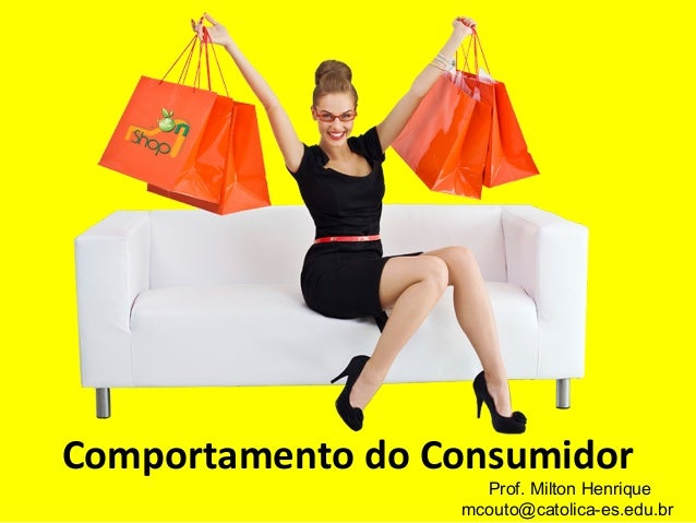 Comportamento do Consumidor Prof. Milton Henrique mcouto@catolica-es.edu.br