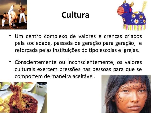Cultura • Um centro complexo de valores e crenças criados pela sociedade, passada de geração para geração, e reforçada pel...