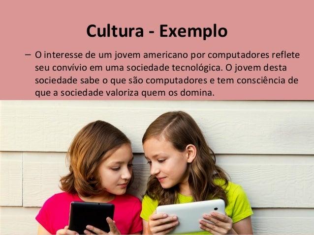 Cultura - Exemplo – O interesse de um jovem americano por computadores reflete seu convívio em uma sociedade tecnológica. ...