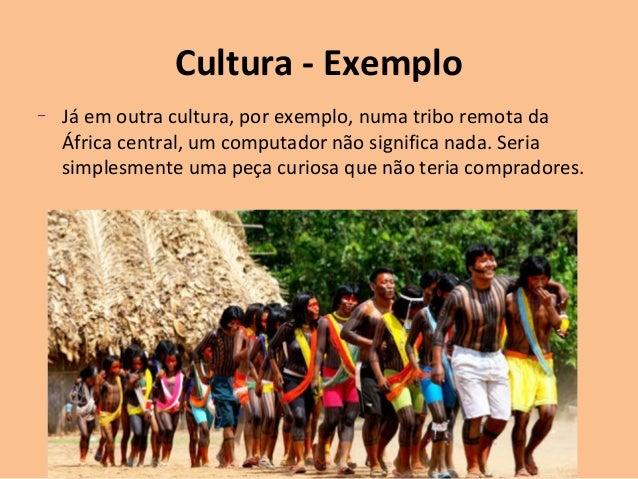 Cultura - Exemplo – Já em outra cultura, por exemplo, numa tribo remota da África central, um computador não significa nad...