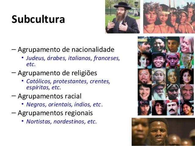 Subcultura – Agrupamento de nacionalidade • Judeus, árabes, italianos, franceses, etc. – Agrupamento de religiões • Católi...