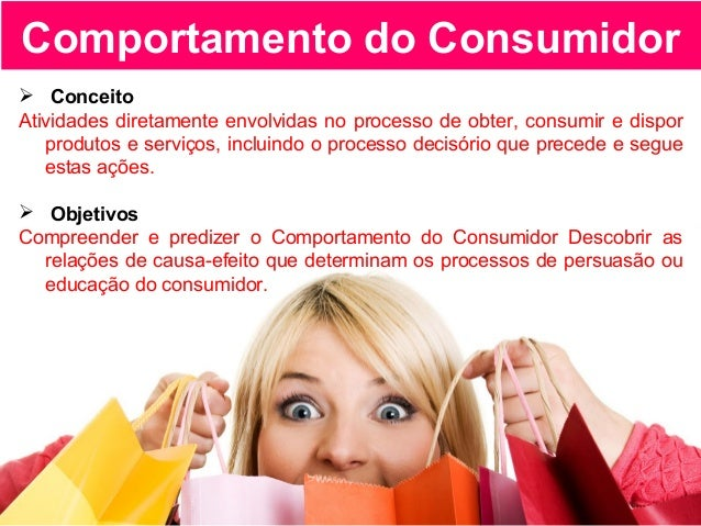 Comportamento do Consumidor  Conceito Atividades diretamente envolvidas no processo de obter, consumir e dispor produtos ...