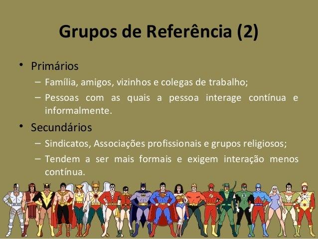 Grupos de Referência (2) • Primários – Família, amigos, vizinhos e colegas de trabalho; – Pessoas com as quais a pessoa in...