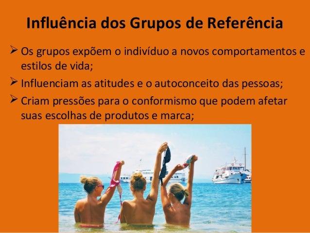 Influência dos Grupos de Referência  Os grupos expõem o indivíduo a novos comportamentos e estilos de vida;  Influenciam...
