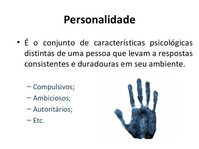Personalidade • É o conjunto de características psicológicas distintas de uma pessoa que levam a respostas consistentes e ...