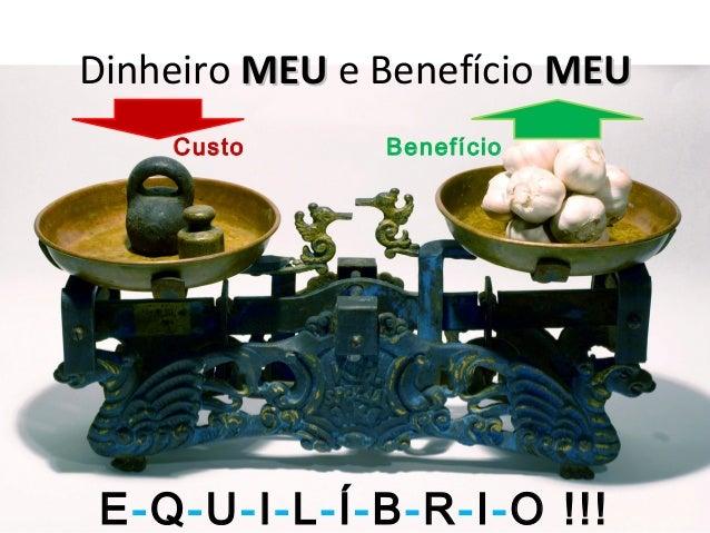Dinheiro MEUMEU e Benefício MEUMEU Custo Benefício E-Q-U-I-L-Í-B-R-I-O !!!