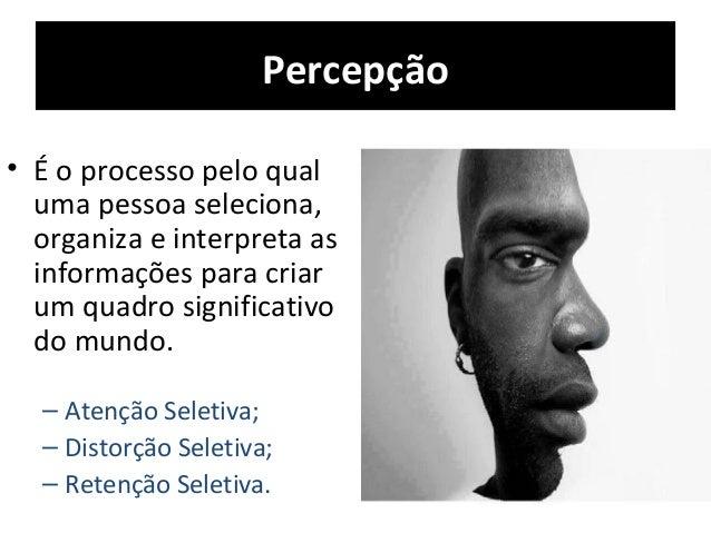 Percepção • É o processo pelo qual uma pessoa seleciona, organiza e interpreta as informações para criar um quadro signifi...