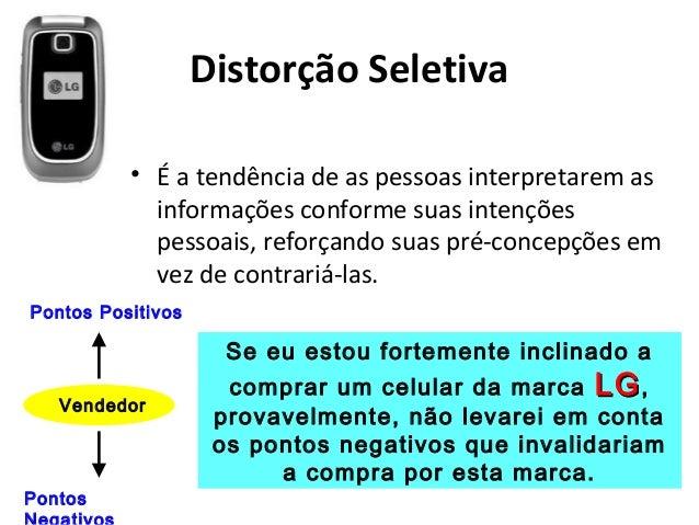 Distorção Seletiva • É a tendência de as pessoas interpretarem as informações conforme suas intenções pessoais, reforçando...
